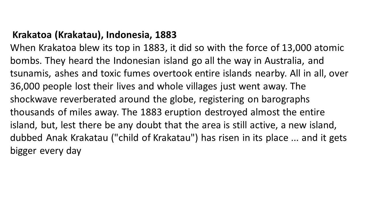 Krakatoa (Krakatau), Indonesia, 1883 When Krakatoa blew its top in 1883, it did so with the force of 13,000 atomic bombs. They heard the Indonesian is