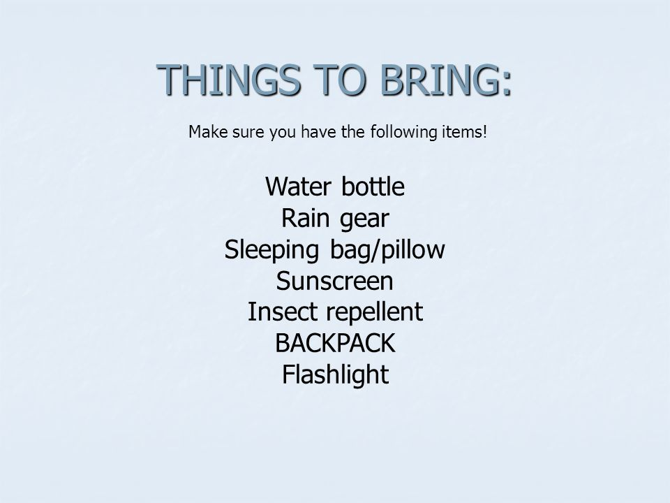 THINGS TO BRING: Make sure you have the following items.