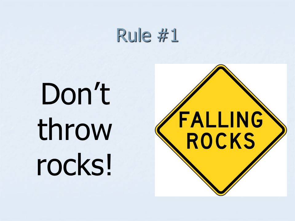 Rule #1 Don't throw rocks!