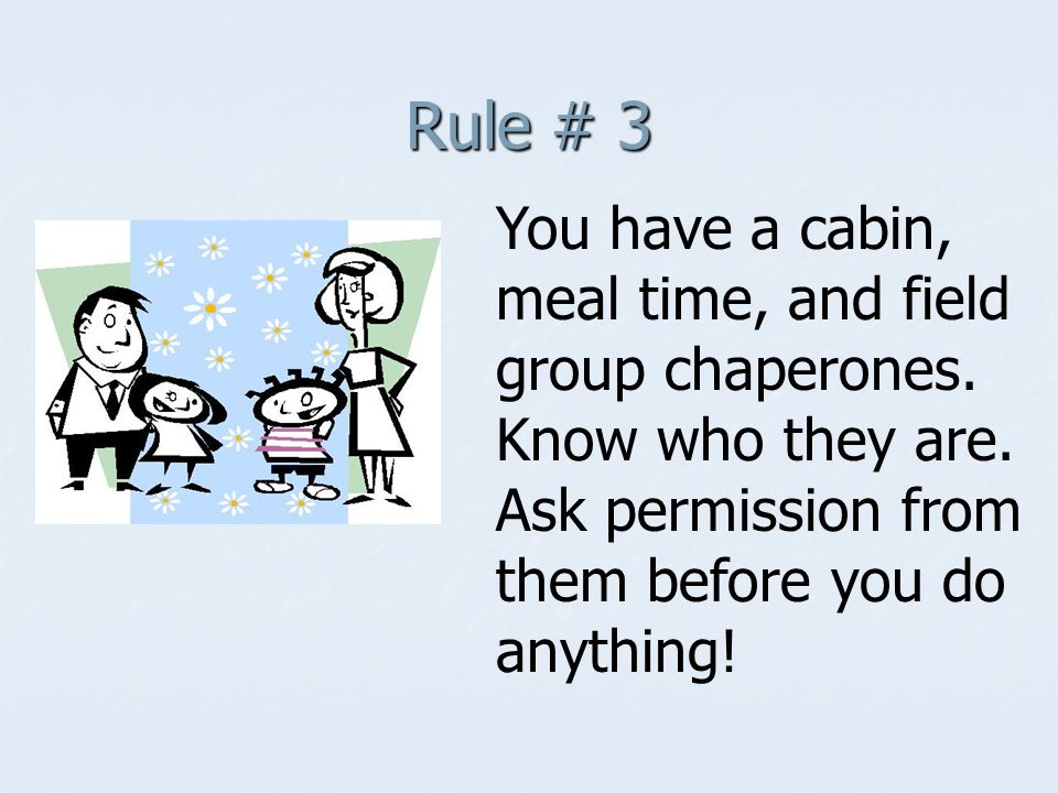 Rule # 3 You have a cabin, meal time, and field group chaperones.