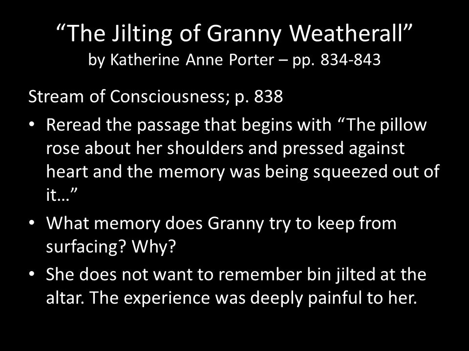 """The Jilting of Granny Weatherall"" by Katherine Anne Porter – pp. 834-843 Stream of Consciousness; p. 838 Reread the passage that begins with ""The pil"