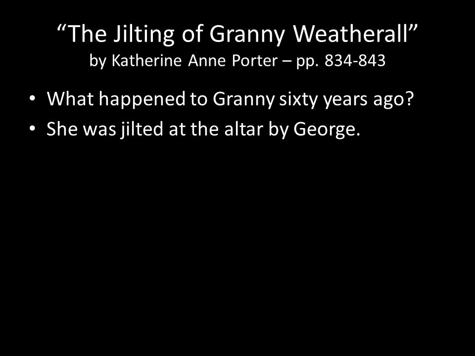 """The Jilting of Granny Weatherall"" by Katherine Anne Porter – pp. 834-843 What happened to Granny sixty years ago? She was jilted at the altar by Geor"