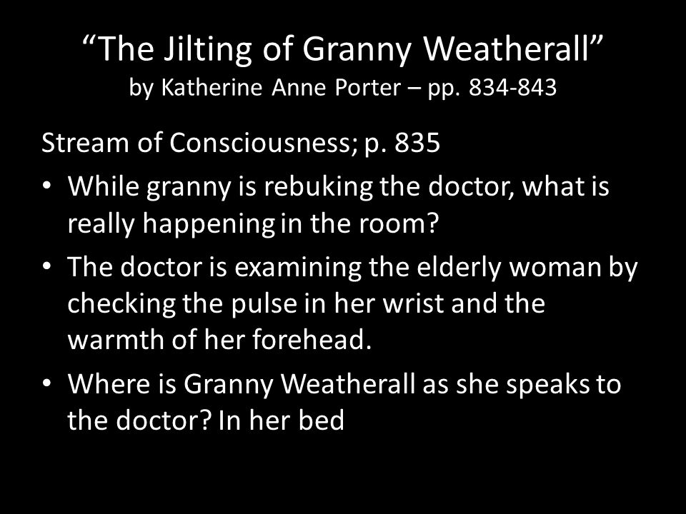 """The Jilting of Granny Weatherall"" by Katherine Anne Porter – pp. 834-843 Stream of Consciousness; p. 835 While granny is rebuking the doctor, what is"