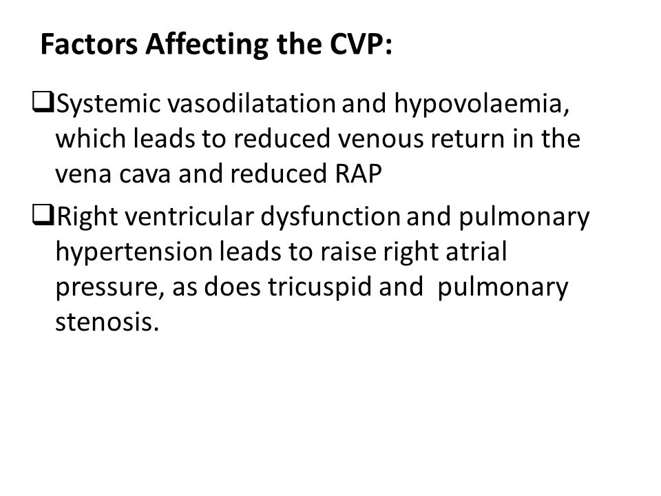 Factors Affecting the CVP:  Systemic vasodilatation and hypovolaemia, which leads to reduced venous return in the vena cava and reduced RAP  Right v