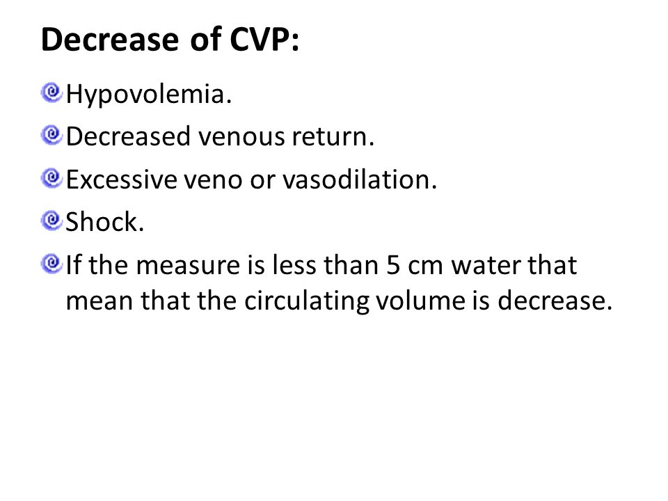 Decrease of CVP: Hypovolemia. Decreased venous return. Excessive veno or vasodilation. Shock. If the measure is less than 5 cm water that mean that th