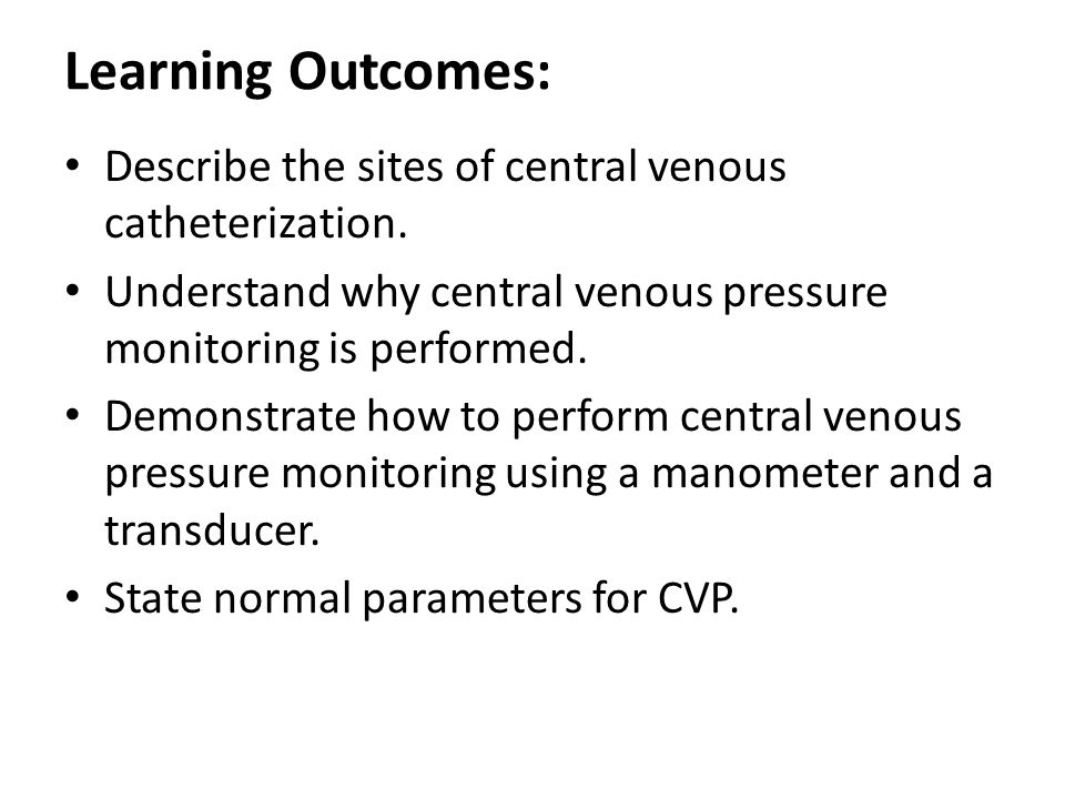 Learning Outcomes: Describe the sites of central venous catheterization. Understand why central venous pressure monitoring is performed. Demonstrate h