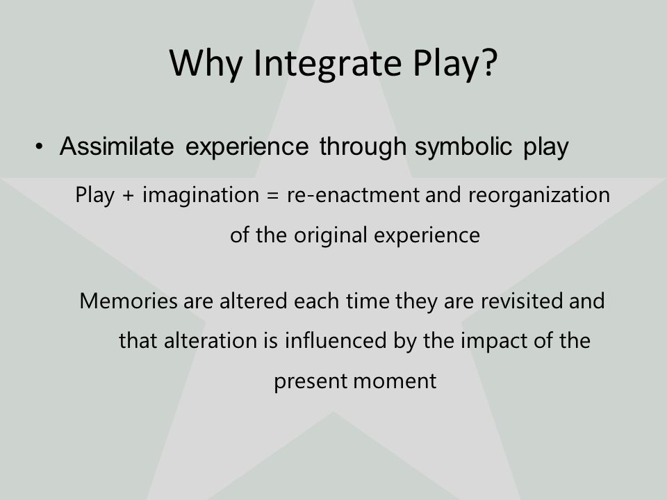 Assimilate experience through symbolic play Play + imagination = re-enactment and reorganization of the original experience Memories are altered each time they are revisited and that alteration is influenced by the impact of the present moment Why Integrate Play