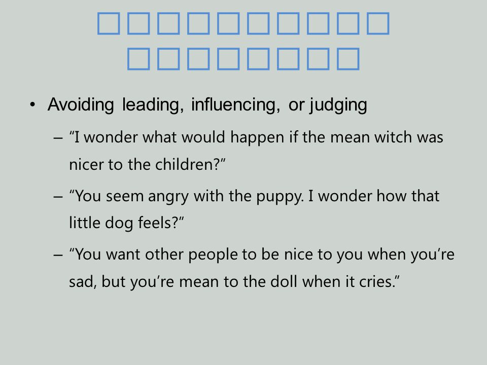 Reflecting Feelings Avoiding leading, influencing, or judging – I wonder what would happen if the mean witch was nicer to the children? – You seem angry with the puppy.