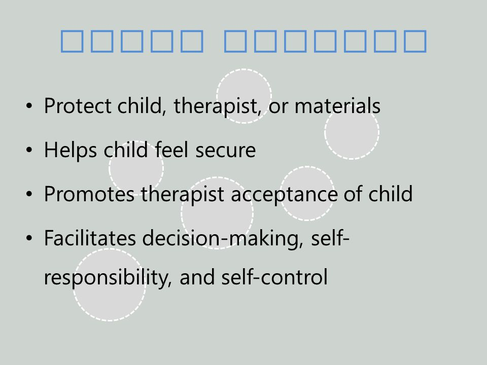 Limit Setting Protect child, therapist, or materials Helps child feel secure Promotes therapist acceptance of child Facilitates decision-making, self- responsibility, and self-control