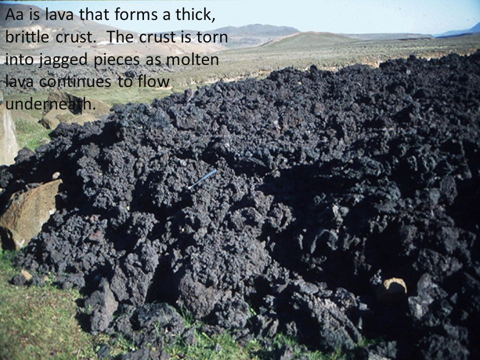 Aa is lava that forms a thick, brittle crust. The crust is torn into jagged pieces as molten lava continues to flow underneath.