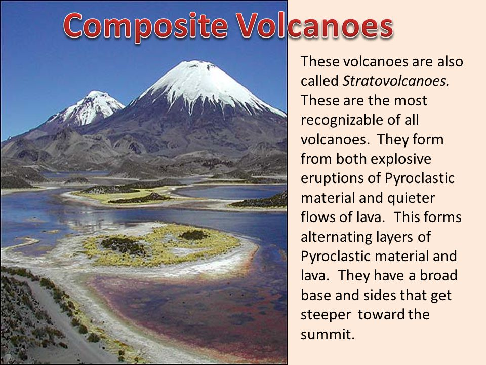These volcanoes are also called Stratovolcanoes. These are the most recognizable of all volcanoes. They form from both explosive eruptions of Pyroclas