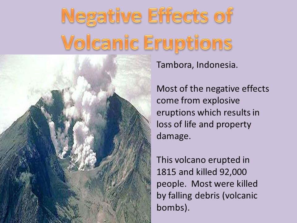 Tambora, Indonesia. Most of the negative effects come from explosive eruptions which results in loss of life and property damage. This volcano erupted