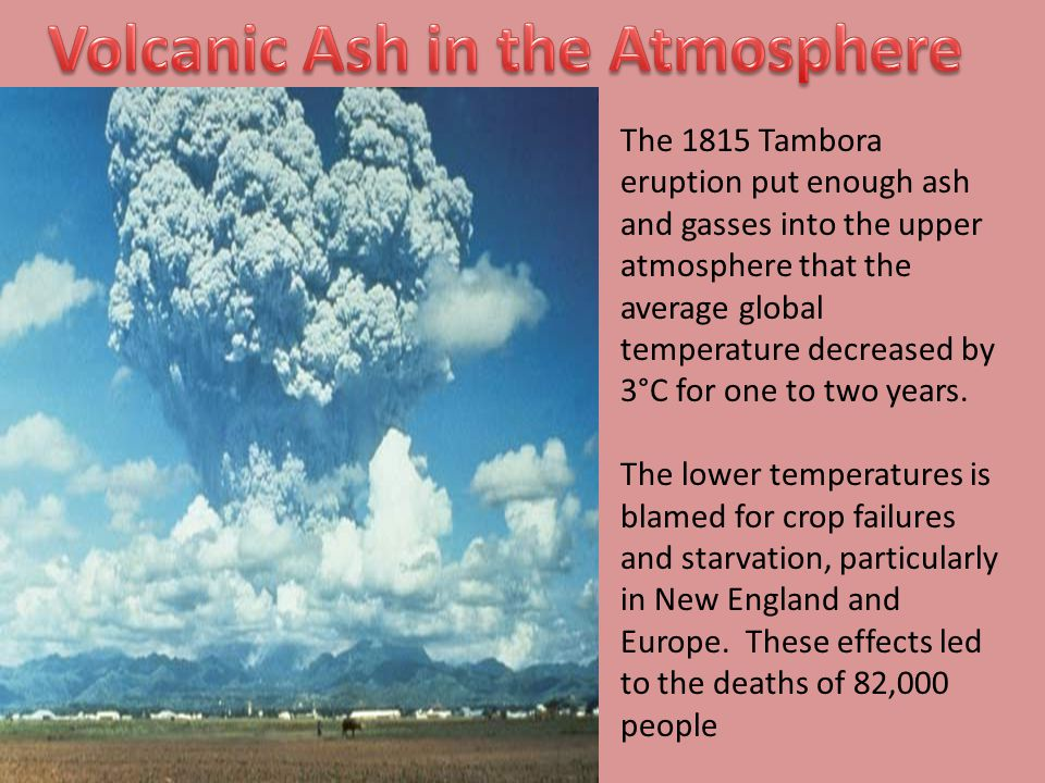 The 1815 Tambora eruption put enough ash and gasses into the upper atmosphere that the average global temperature decreased by 3°C for one to two year