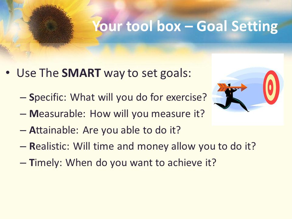 Your tool box – Goal Setting Use The SMART way to set goals: – Specific: What will you do for exercise.