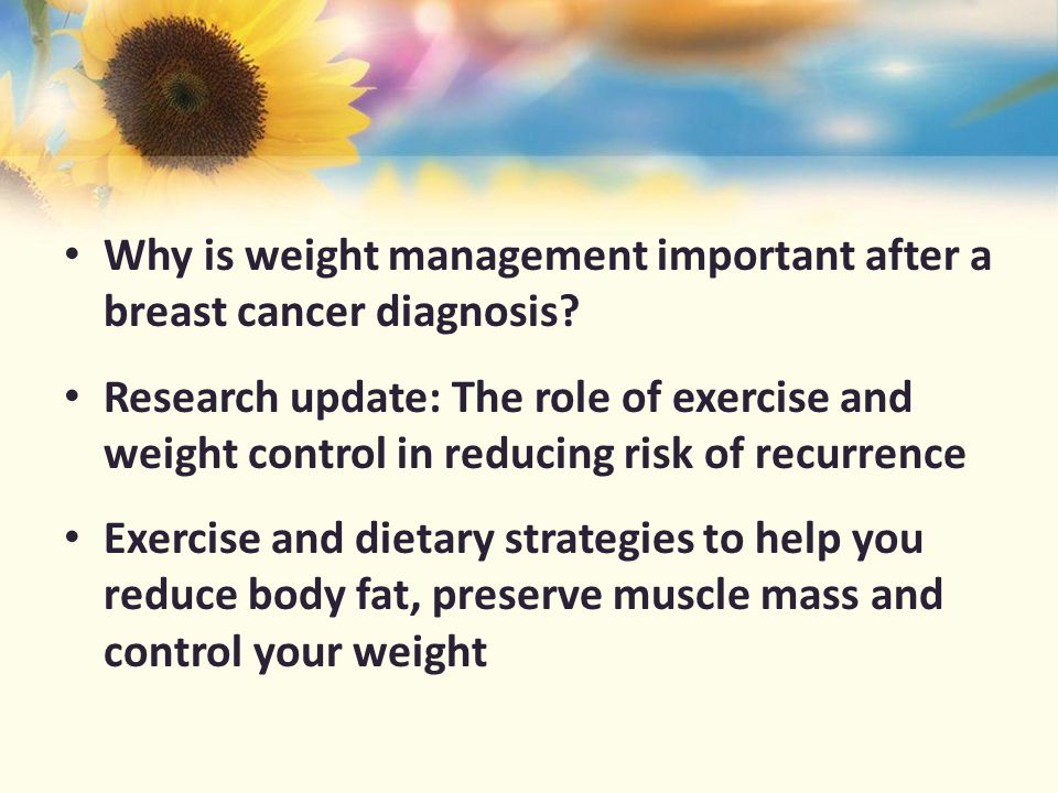 Why weight management is important after a breast cancer diagnosis Excess body fat has been shown to be a major risk factor for recurrence in both pre- and postmenopausal breast cancer.