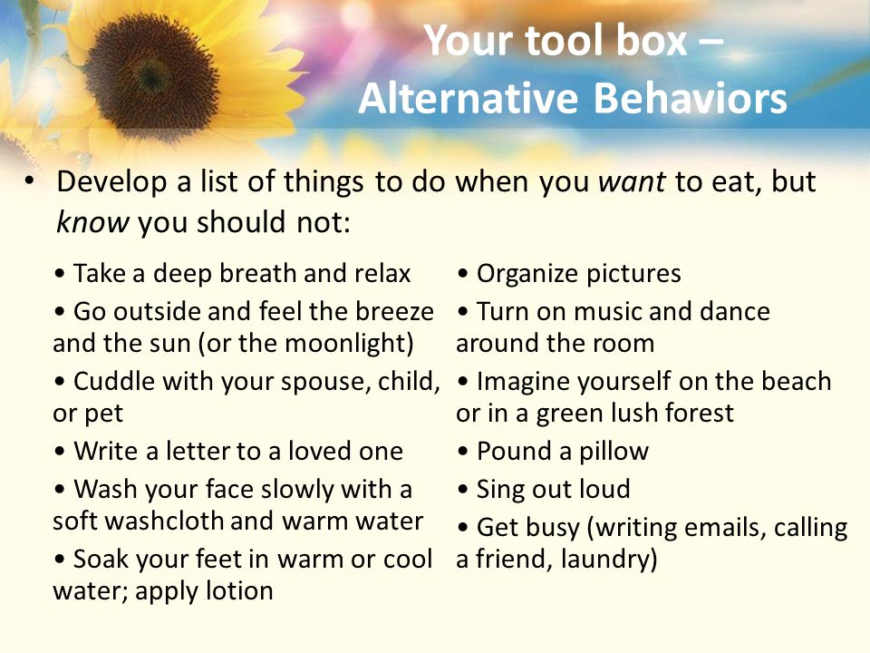 Your tool box – Alternative Behaviors Develop a list of things to do when you want to eat, but know you should not: Take a deep breath and relax Go outside and feel the breeze and the sun (or the moonlight) Cuddle with your spouse, child, or pet Write a letter to a loved one Wash your face slowly with a soft washcloth and warm water Soak your feet in warm or cool water; apply lotion Organize pictures Turn on music and dance around the room Imagine yourself on the beach or in a green lush forest Pound a pillow Sing out loud Get busy (writing emails, calling a friend, laundry)