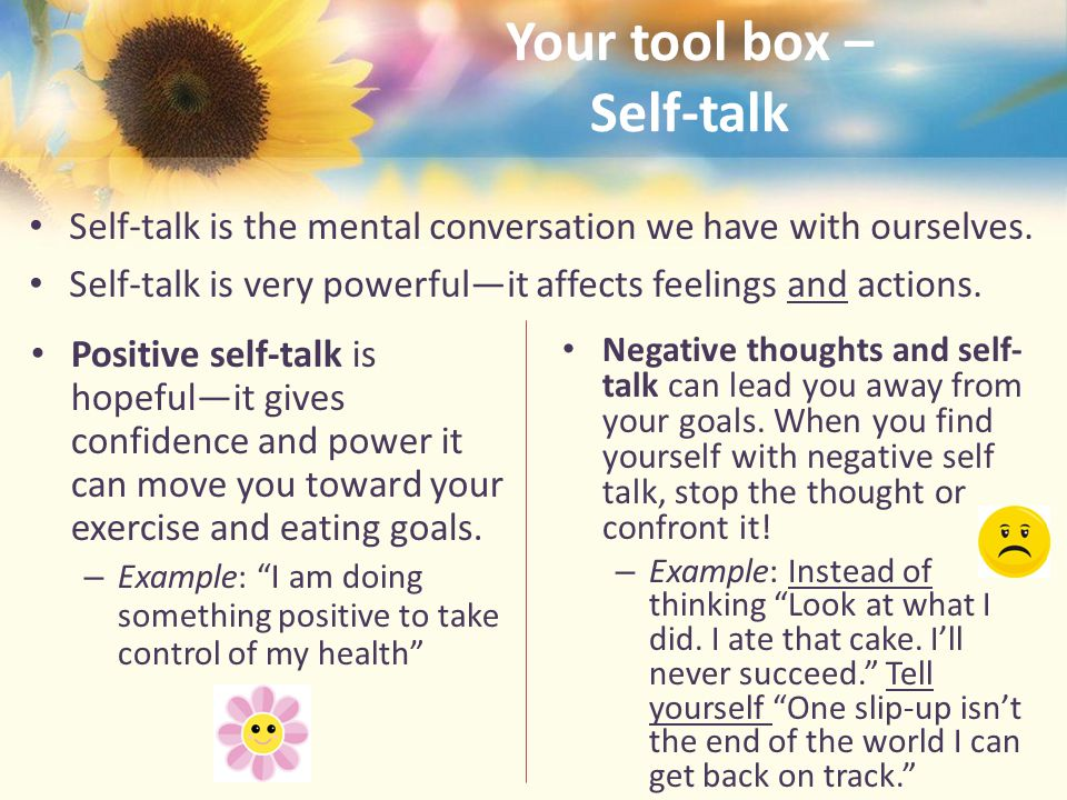 Your tool box – Self-talk Self-talk is the mental conversation we have with ourselves.