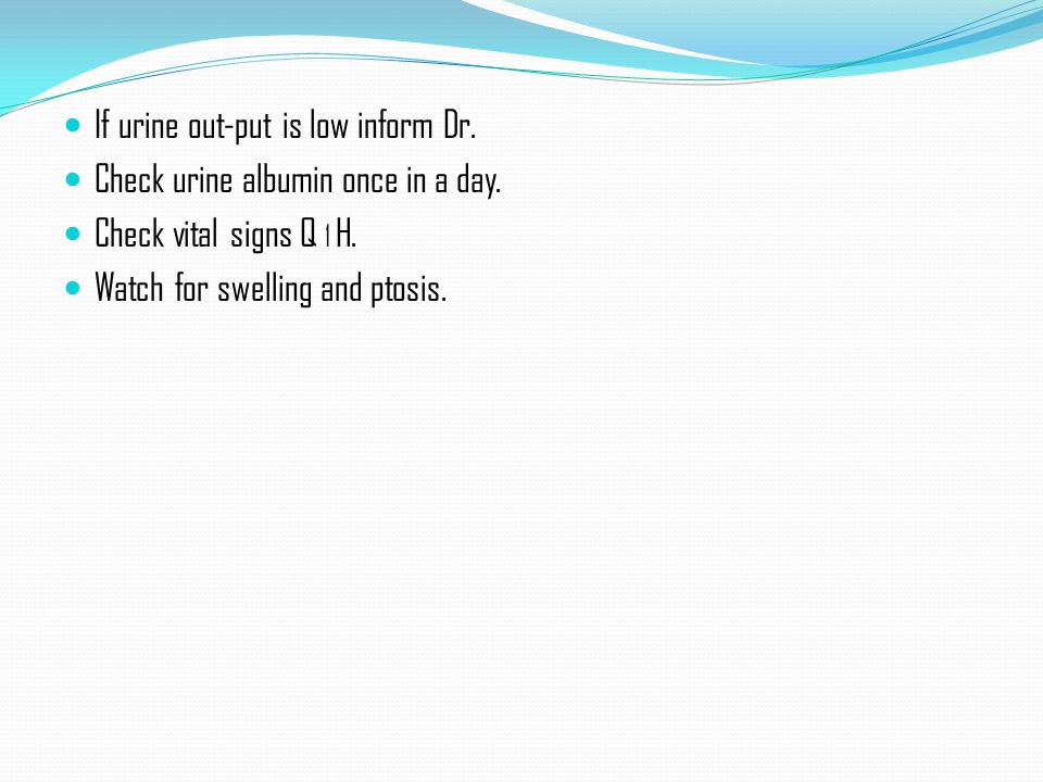 If urine out-put is low inform Dr.Check urine albumin once in a day.