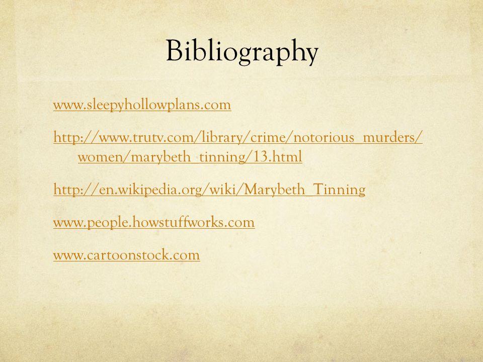 Bibliography www.sleepyhollowplans.com http://www.trutv.com/library/crime/notorious_murders/ women/marybeth_tinning/13.html http://en.wikipedia.org/wiki/Marybeth_Tinning www.people.howstuffworks.com www.cartoonstock.com