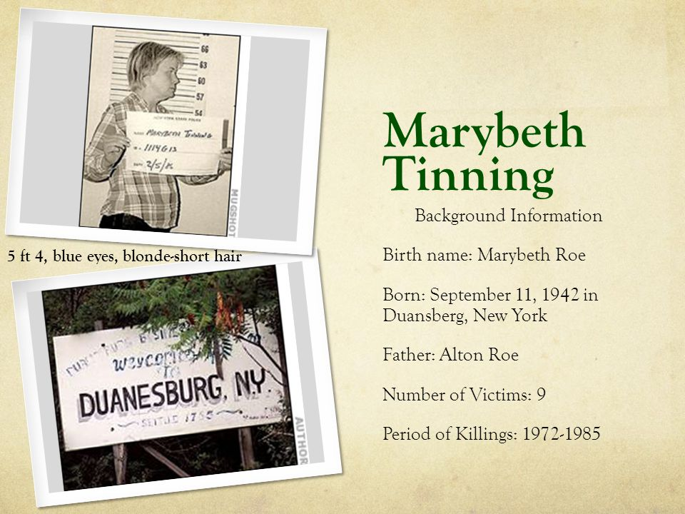 Marybeth Tinning Background Information Birth name: Marybeth Roe Born: September 11, 1942 in Duansberg, New York Father: Alton Roe Number of Victims: