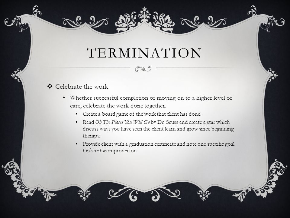 TERMINATION  Celebrate the work Whether successful completion or moving on to a higher level of care, celebrate the work done together.