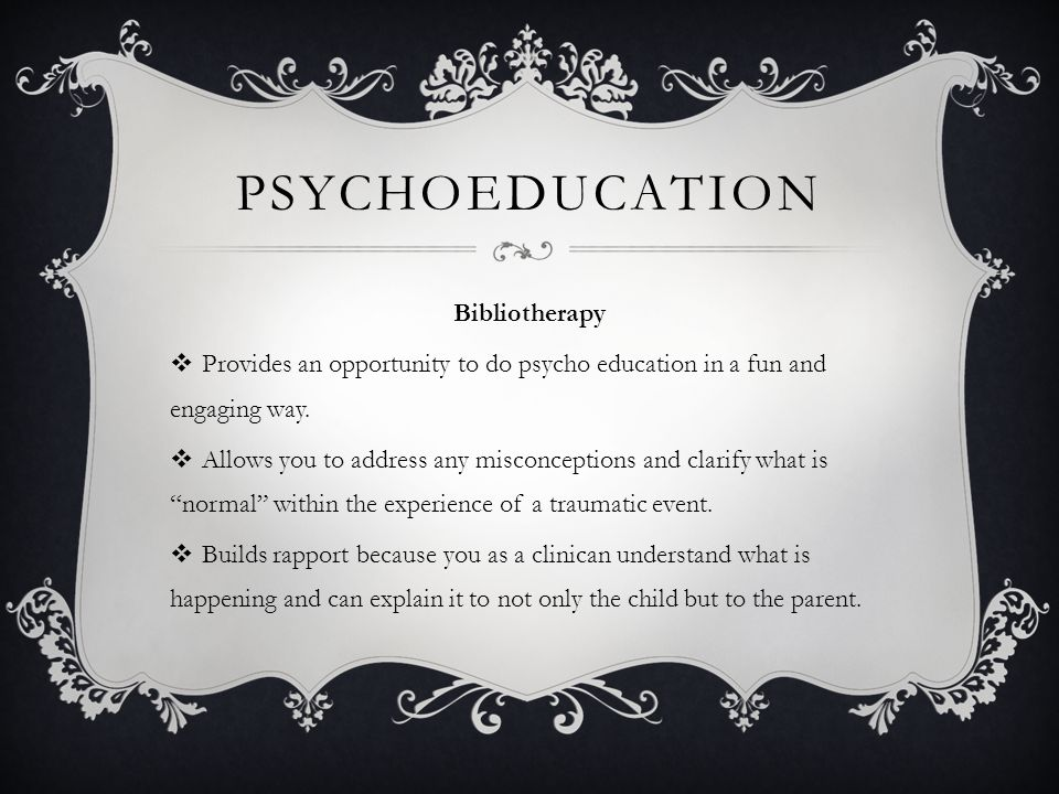 PSYCHOEDUCATION Bibliotherapy  Provides an opportunity to do psycho education in a fun and engaging way.