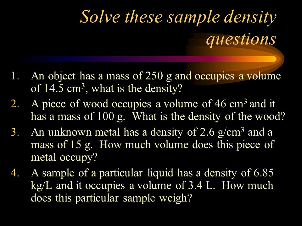 Solve these sample density questions 1.An object has a mass of 250 g and occupies a volume of 14.5 cm 3, what is the density? 2.A piece of wood occupi