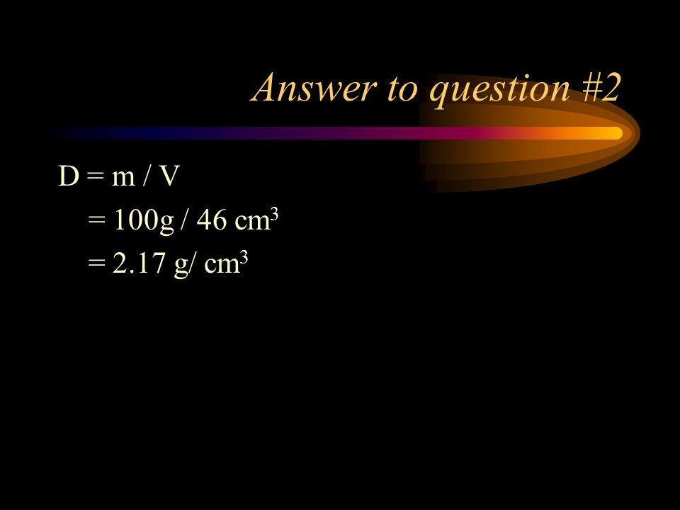 Answer to question #2 D = m / V = 100g / 46 cm 3 = 2.17 g/ cm 3