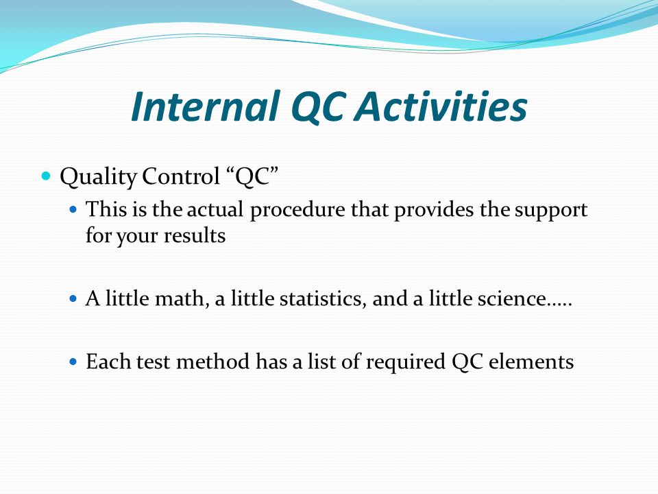 Internal QC Activities Quality Control QC This is the actual procedure that provides the support for your results A little math, a little statistics, and a little science…..