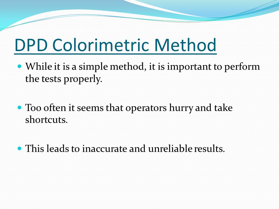 DPD Colorimetric Method While it is a simple method, it is important to perform the tests properly.