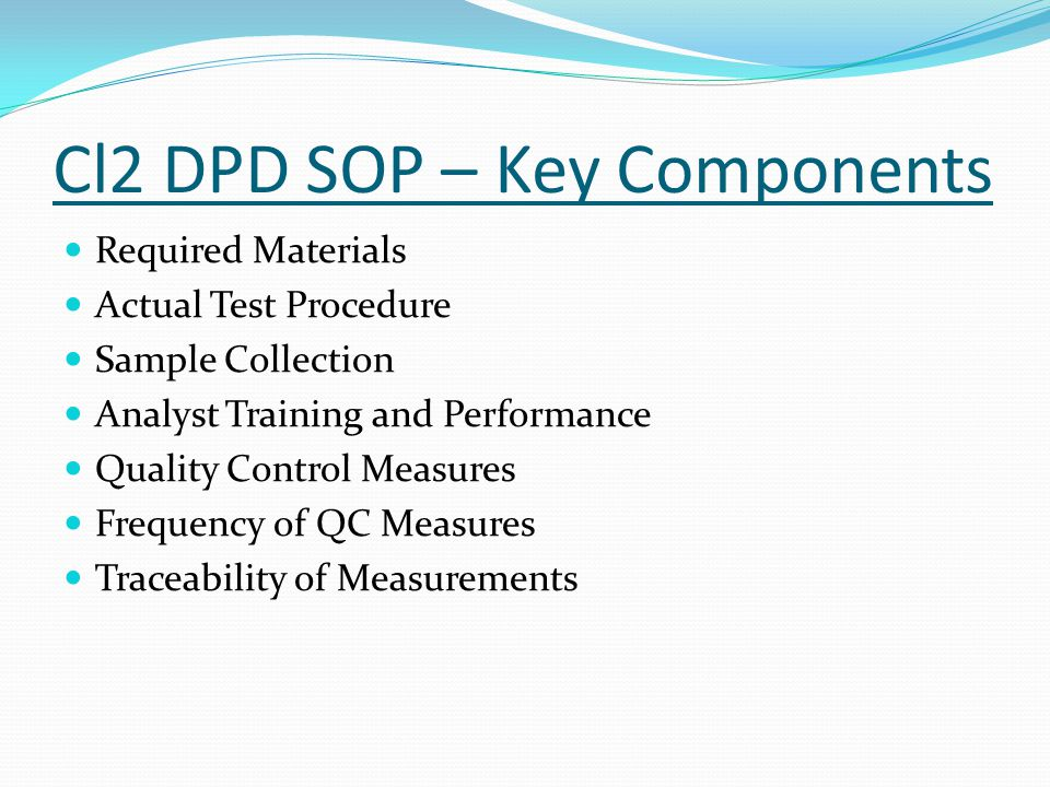 Cl2 DPD SOP – Key Components Required Materials Actual Test Procedure Sample Collection Analyst Training and Performance Quality Control Measures Frequency of QC Measures Traceability of Measurements