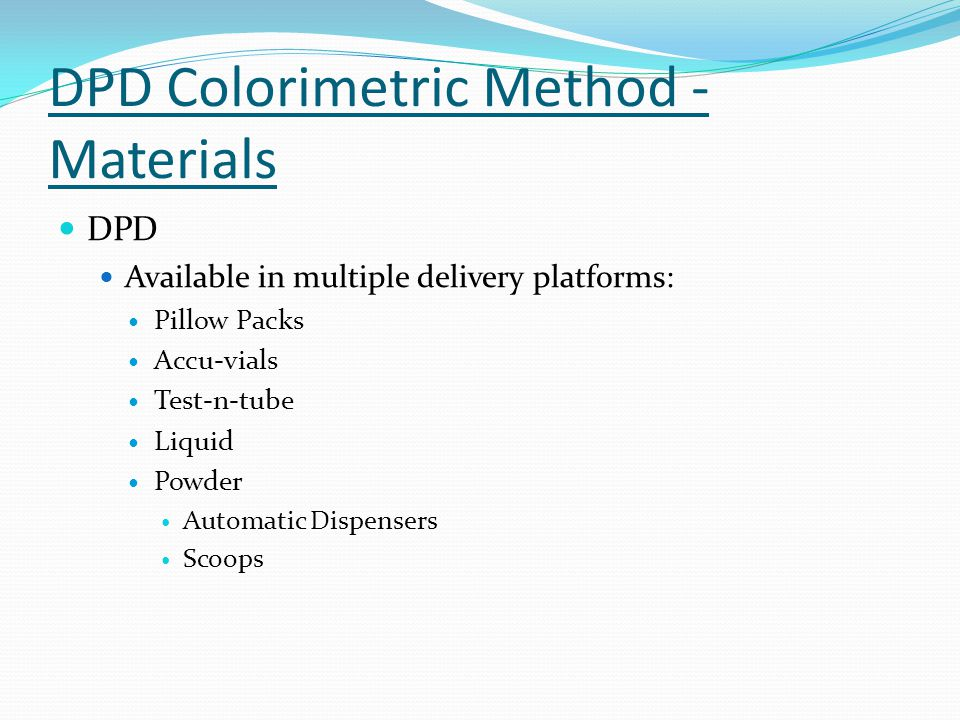 DPD Colorimetric Method - Materials DPD Available in multiple delivery platforms: Pillow Packs Accu-vials Test-n-tube Liquid Powder Automatic Dispensers Scoops