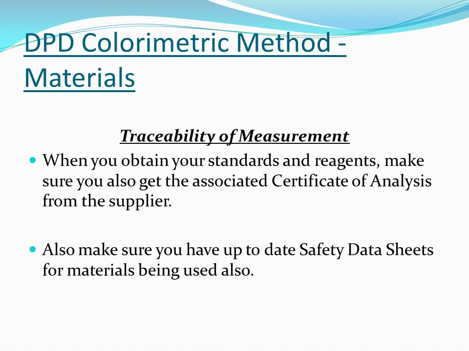 DPD Colorimetric Method - Materials Traceability of Measurement When you obtain your standards and reagents, make sure you also get the associated Certificate of Analysis from the supplier.