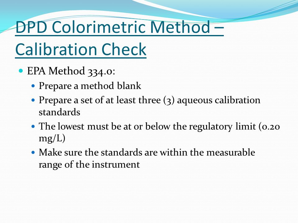 DPD Colorimetric Method – Calibration Check EPA Method 334.0: Prepare a method blank Prepare a set of at least three (3) aqueous calibration standards The lowest must be at or below the regulatory limit (0.20 mg/L) Make sure the standards are within the measurable range of the instrument