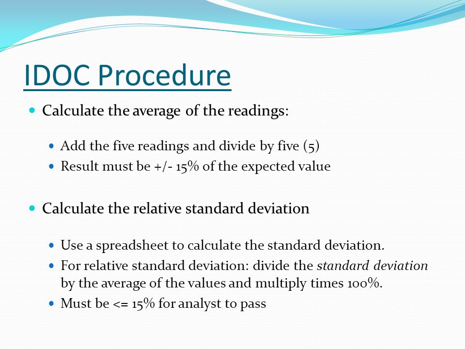 IDOC Procedure Calculate the average of the readings: Add the five readings and divide by five (5) Result must be +/- 15% of the expected value Calculate the relative standard deviation Use a spreadsheet to calculate the standard deviation.