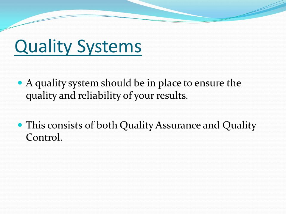 Quality Systems A quality system should be in place to ensure the quality and reliability of your results.