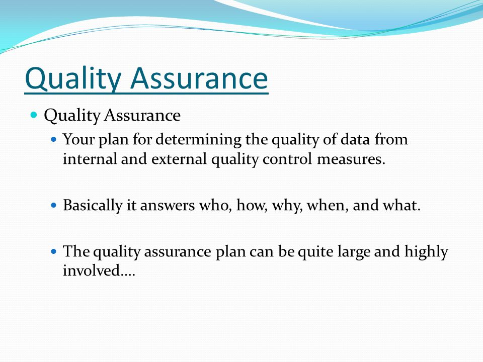 Quality Assurance Your plan for determining the quality of data from internal and external quality control measures.