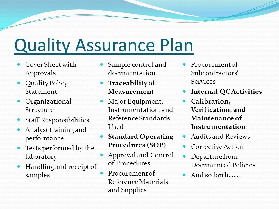Quality Assurance Plan Cover Sheet with Approvals Quality Policy Statement Organizational Structure Staff Responsibilities Analyst training and performance Tests performed by the laboratory Handling and receipt of samples Sample control and documentation Traceability of Measurement Major Equipment, Instrumentation, and Reference Standards Used Standard Operating Procedures (SOP) Approval and Control of Procedures Procurement of Reference Materials and Supplies Procurement of Subcontractors' Services Internal QC Activities Calibration, Verification, and Maintenance of Instrumentation Audits and Reviews Corrective Action Departure from Documented Policies And so forth…….