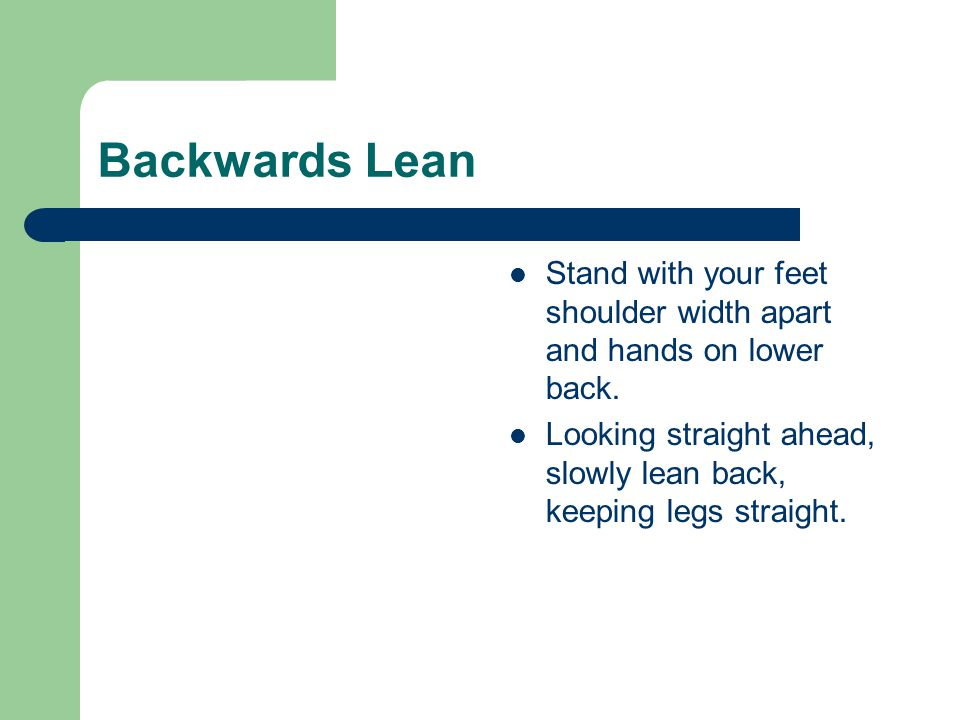 Backwards Lean Stand with your feet shoulder width apart and hands on lower back. Looking straight ahead, slowly lean back, keeping legs straight.