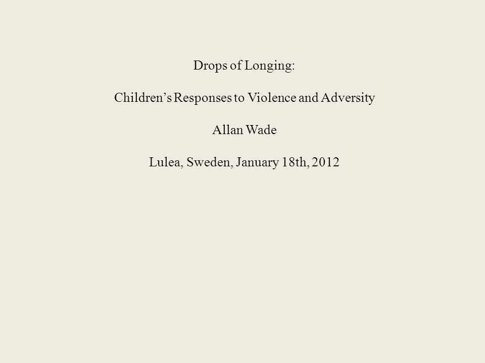 Drops of Longing: Children's Responses to Violence and Adversity Allan Wade Lulea, Sweden, January 18th, 2012
