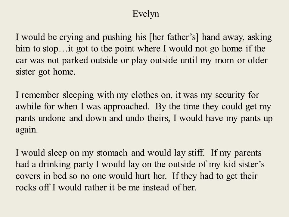 Evelyn I would be crying and pushing his [her father's] hand away, asking him to stop…it got to the point where I would not go home if the car was not parked outside or play outside until my mom or older sister got home.