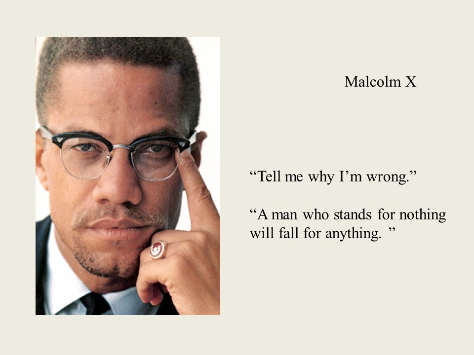Malcolm X Tell me why I'm wrong. A man who stands for nothing will fall for anything.