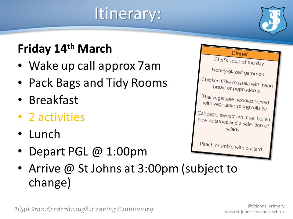 @Stjohns_primary www.st-johns.stockport.sch.uk High Standards through a caring Community @Stjohns_primary www.st-johns.stockport.sch.uk Itinerary: Friday 14 th March Wake up call approx 7am Pack Bags and Tidy Rooms Breakfast 2 activities Lunch Depart PGL @ 1:00pm Arrive @ St Johns at 3:00pm (subject to change)