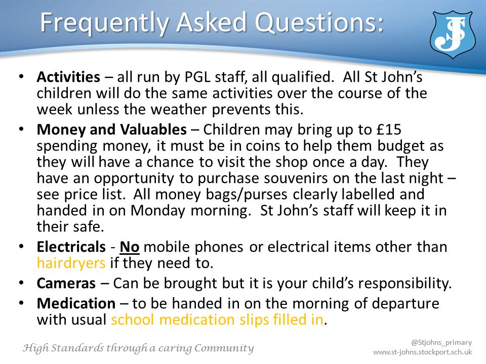 @Stjohns_primary www.st-johns.stockport.sch.uk High Standards through a caring Community @Stjohns_primary www.st-johns.stockport.sch.uk Frequently Asked Questions: Activities – all run by PGL staff, all qualified.