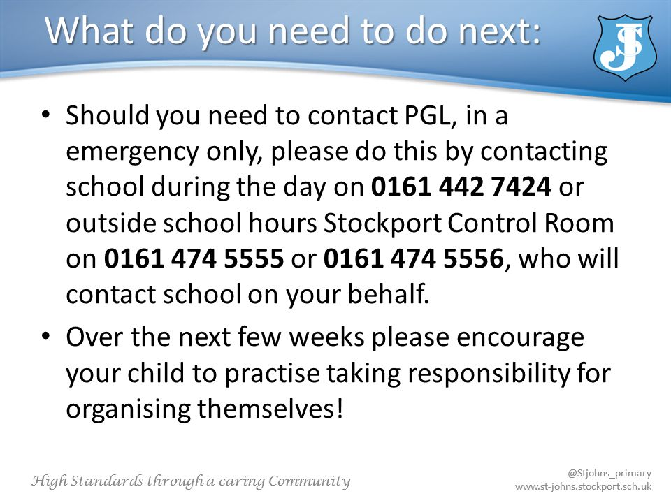 @Stjohns_primary www.st-johns.stockport.sch.uk High Standards through a caring Community @Stjohns_primary www.st-johns.stockport.sch.uk What do you need to do next: Should you need to contact PGL, in a emergency only, please do this by contacting school during the day on 0161 442 7424 or outside school hours Stockport Control Room on 0161 474 5555 or 0161 474 5556, who will contact school on your behalf.