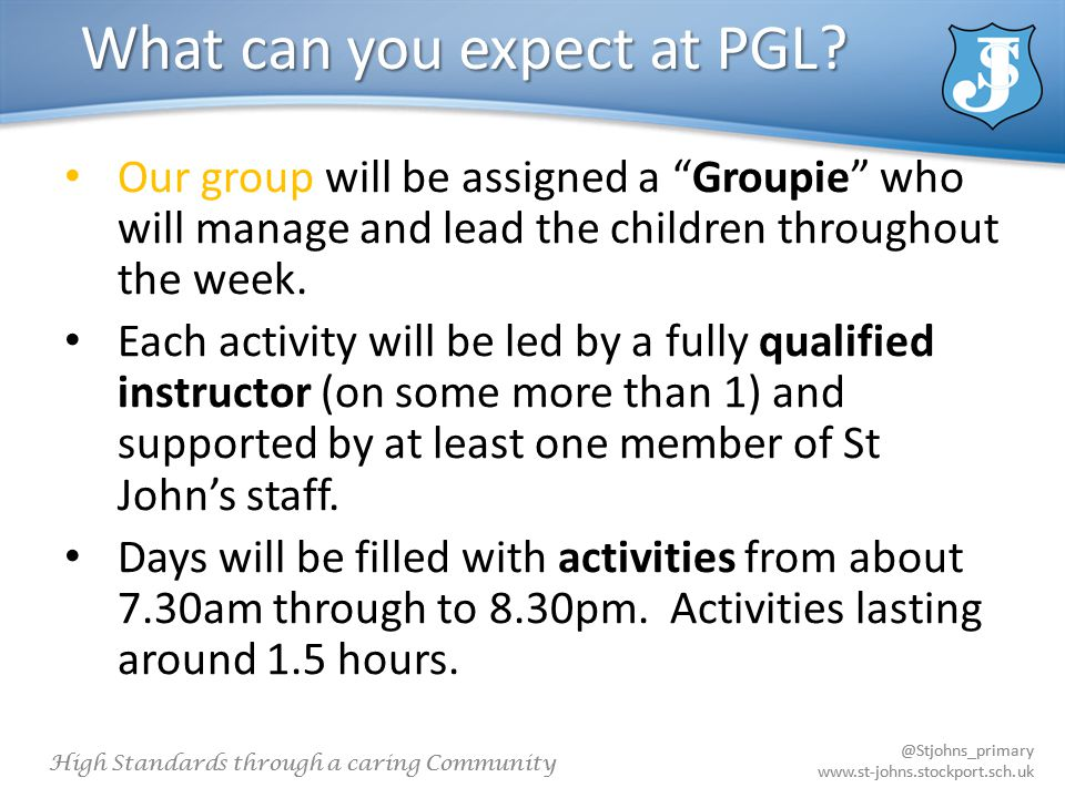 @Stjohns_primary www.st-johns.stockport.sch.uk High Standards through a caring Community @Stjohns_primary www.st-johns.stockport.sch.uk What can you expect at PGL.