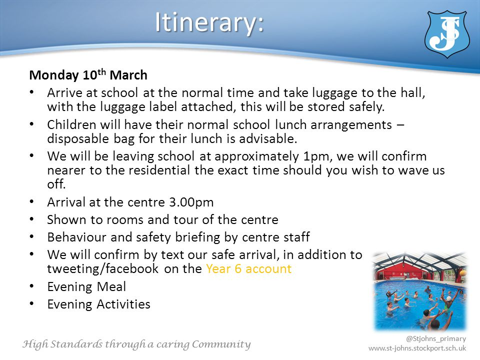 @Stjohns_primary www.st-johns.stockport.sch.uk High Standards through a caring Community @Stjohns_primary www.st-johns.stockport.sch.uk Itinerary: Monday 10 th March Arrive at school at the normal time and take luggage to the hall, with the luggage label attached, this will be stored safely.