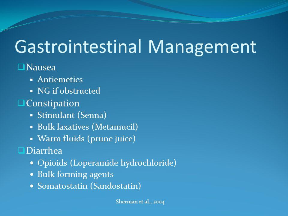 Gastrointestinal Management  Nausea  Antiemetics  NG if obstructed  Constipation  Stimulant (Senna)  Bulk laxatives (Metamucil)  Warm fluids (prune juice)  Diarrhea Opioids (Loperamide hydrochloride) Bulk forming agents Somatostatin (Sandostatin) Sherman et al., 2004
