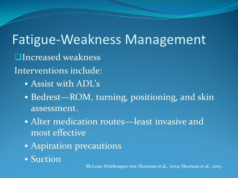 Fatigue-Weakness Management  Increased weakness Interventions include:  Assist with ADL's  Bedrest—ROM, turning, positioning, and skin assessment.
