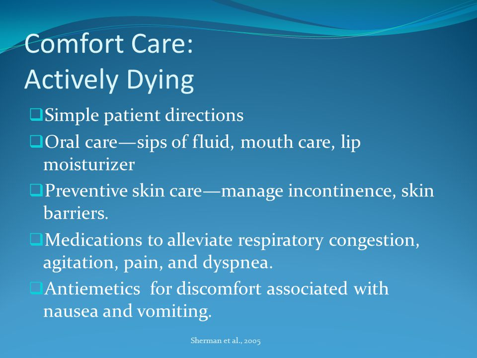 Comfort Care: Actively Dying  Simple patient directions  Oral care—sips of fluid, mouth care, lip moisturizer  Preventive skin care—manage incontinence, skin barriers.